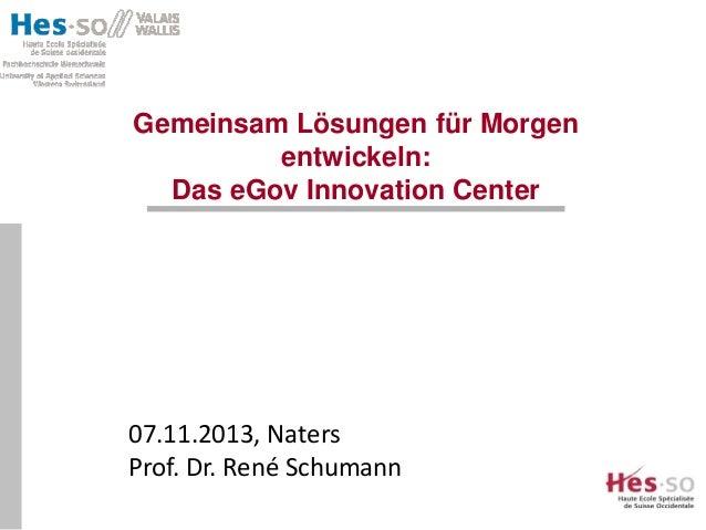 Gemeinsam Lösungen für Morgen entwickeln: Das eGov Innovation Center  07.11.2013, Naters Prof. Dr. René Schumann