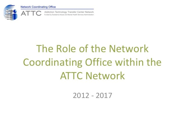 The Role of the Network Coordinating Office within the ATTC Network 2012 - 2017