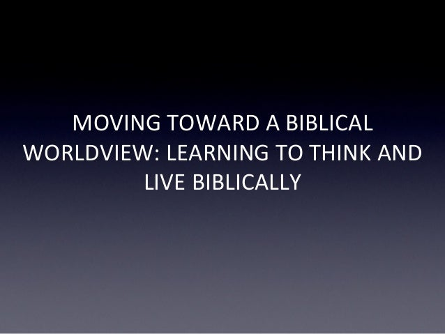 MOVING TOWARD A BIBLICAL WORLDVIEW: LEARNING TO THINK AND LIVE BIBLICALLY