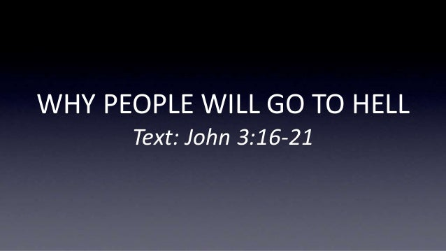 WHY PEOPLE WILL GO TO HELL Text: John 3:16-21