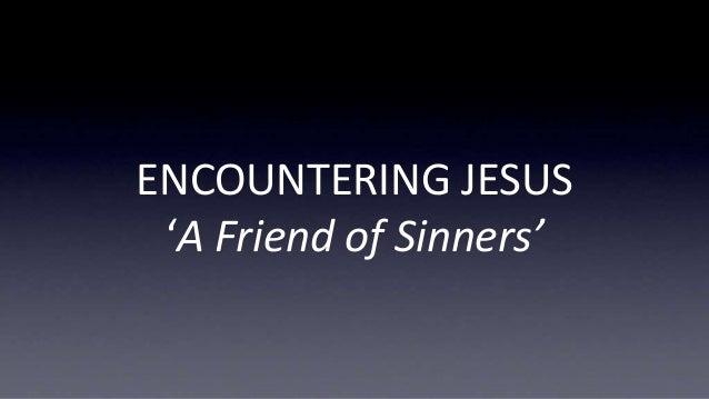 ENCOUNTERING JESUS 'A Friend of Sinners'