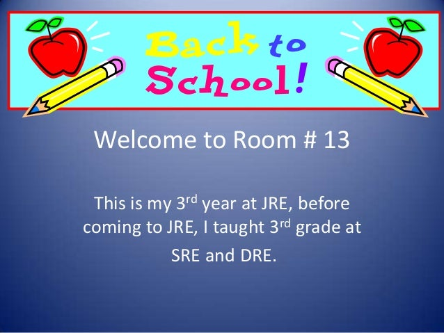 Welcome to Room # 13 This is my 3rd year at JRE, before coming to JRE, I taught 3rd grade at SRE and DRE.