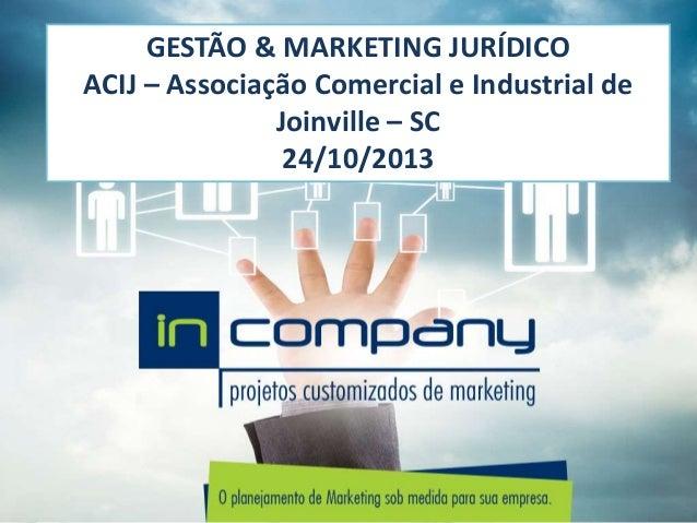 GESTÃO & MARKETING JURÍDICO ACIJ – Associação Comercial e Industrial de Joinville – SC 24/10/2013
