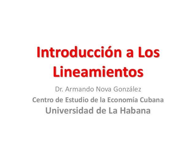 Introducción a Los Lineamientos Dr. Armando Nova González Centro de Estudio de la Economía Cubana Universidad de La Habana