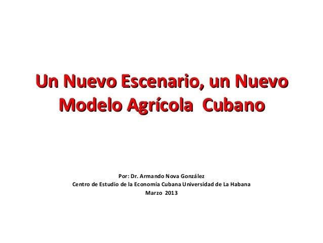 Un Nuevo Escenario, un NuevoUn Nuevo Escenario, un Nuevo Modelo Agrícola CubanoModelo Agrícola Cubano Por: Dr. Armando Nov...