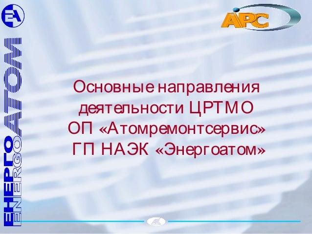 Основныенаправления деятельности ЦРТМО « »ОП Атомремонтсервис « »ГП НАЭК Энергоатом