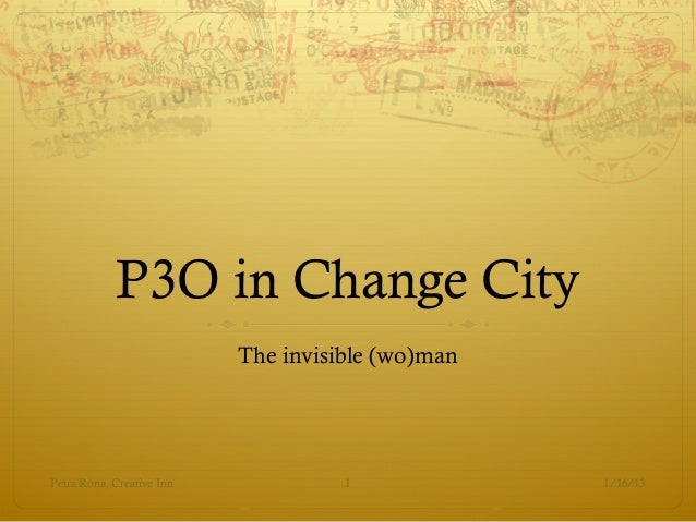 P3O in Change City                           The invisible (wo)manPetra Rona, Creative Inn             1             1/16/13