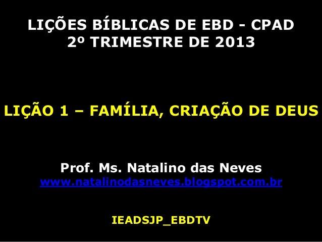 LIÇÕES BÍBLICAS DE EBD - CPAD      2º TRIMESTRE DE 2013LIÇÃO 1 – FAMÍLIA, CRIAÇÃO DE DEUS      Prof. Ms. Natalino das Neve...