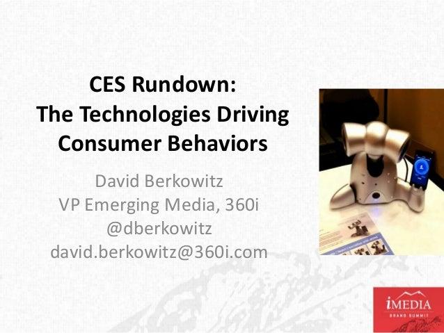 CES Rundown:The Technologies Driving  Consumer Behaviors      David Berkowitz  VP Emerging Media, 360i        @dberkowitz ...