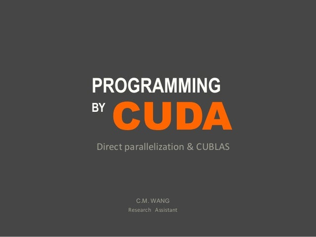 CUDA PROGRAMMING BY Direct parallelization & CUBLAS C.M. WANG Research Assistant