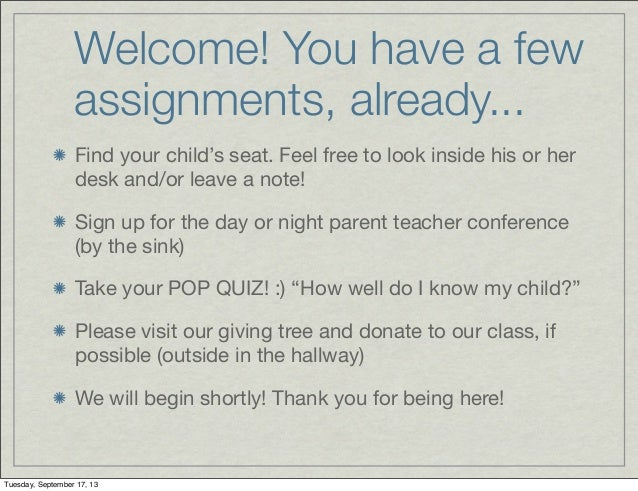Welcome! You have a few assignments, already... Find your child's seat. Feel free to look inside his or her desk and/or le...