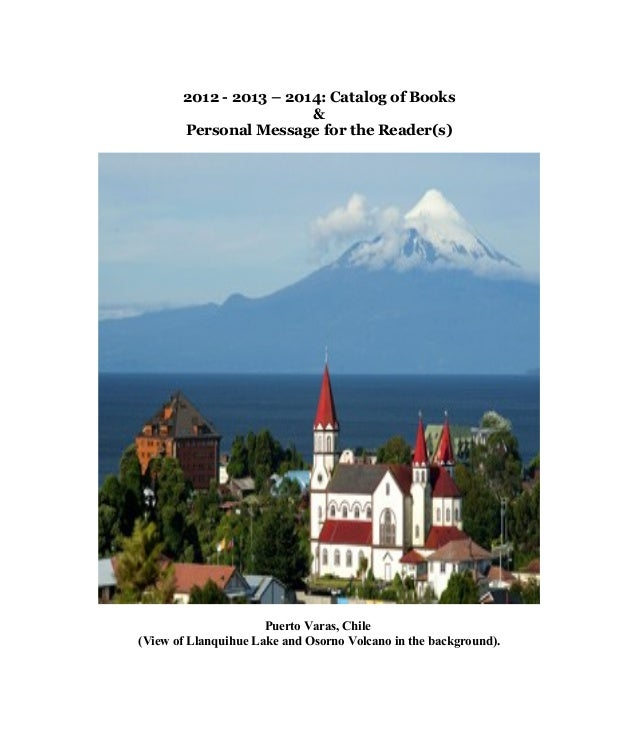 2012 - 2013 – 2014: Catalog of Books & Personal Message for the Reader(s) Puerto Varas, Chile (View of Llanquihue Lake and...
