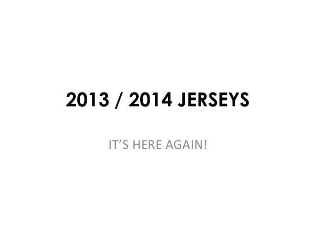 2013 / 2014 JERSEYS IT'S HERE AGAIN!