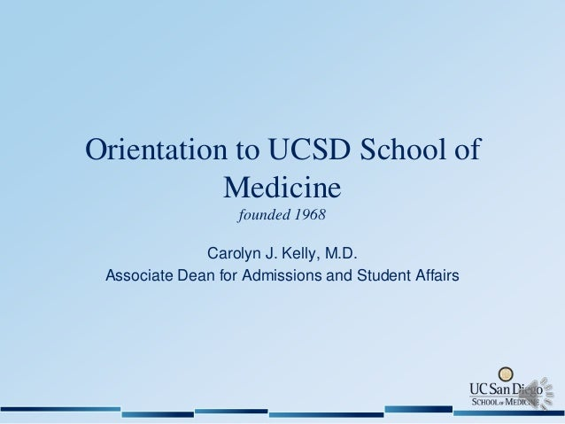 Orientation to UCSD School of Medicine founded 1968 Carolyn J. Kelly, M.D. Associate Dean for Admissions and Student Affai...