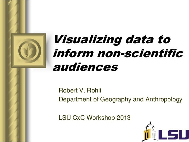 Visualizing data toinform non-scientificaudiencesRobert V. RohliDepartment of Geography and AnthropologyLSU CxC Workshop 2...
