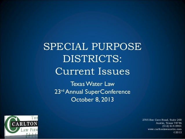 SPECIAL PURPOSE DISTRICTS: Current Issues Texas Water Law 23rd Annual SuperConference October 8, 2013 2705 Bee Cave Road, ...