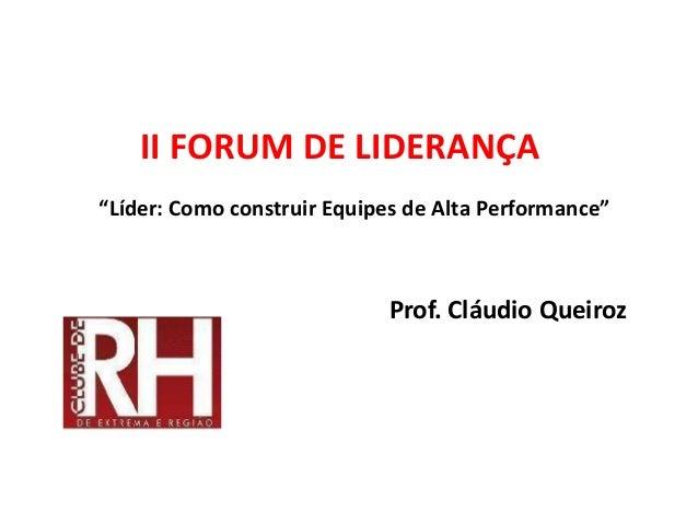 """II FORUM DE LIDERANÇA""""Líder: Como construir Equipes de Alta Performance""""Prof. Cláudio Queiroz"""