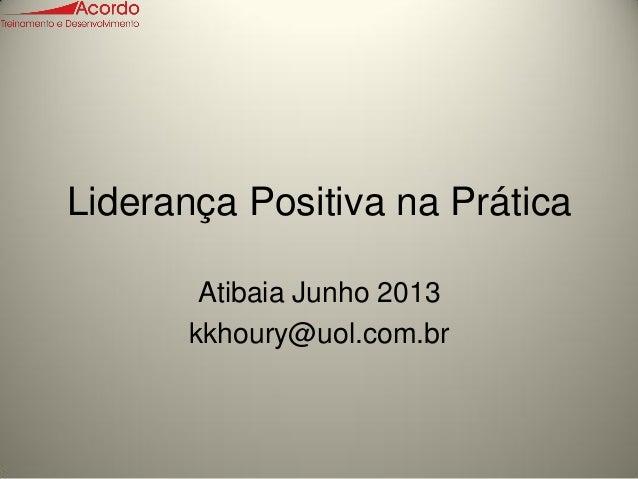 Liderança Positiva na PráticaAtibaia Junho 2013kkhoury@uol.com.br