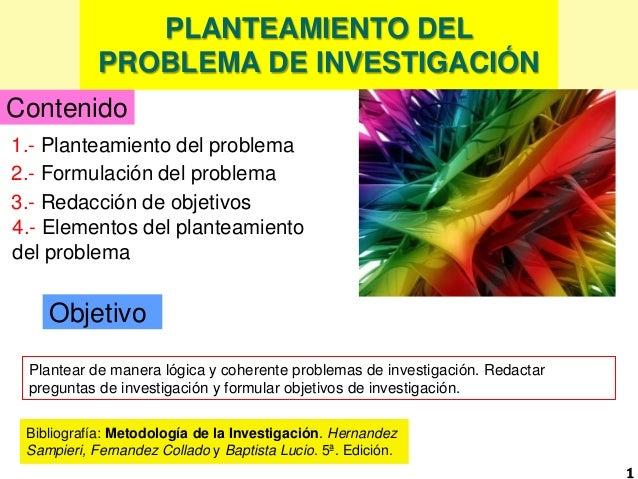 PLANTEAMIENTO DEL PROBLEMA DE INVESTIGACIÓN 1 Objetivo 1.- Planteamiento del problema Plantear de manera lógica y coherent...