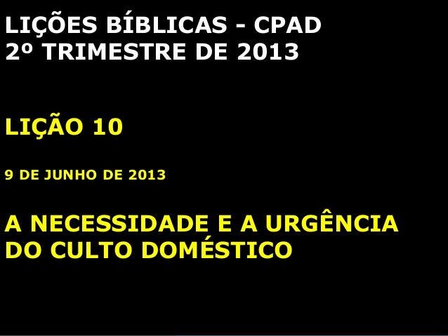 LIÇÕES BÍBLICAS - CPAD2º TRIMESTRE DE 2013LIÇÃO 109 DE JUNHO DE 2013A NECESSIDADE E A URGÊNCIADO CULTO DOMÉSTICO