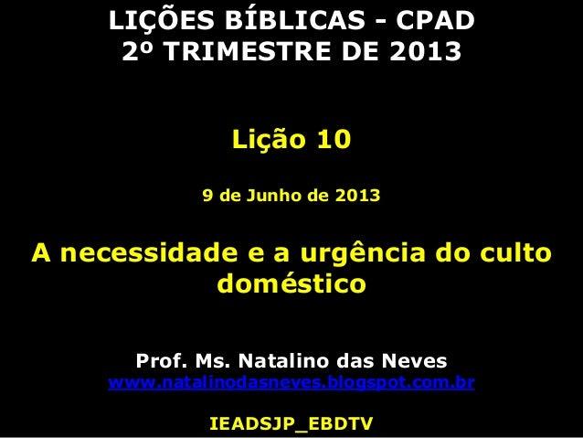 LIÇÕES BÍBLICAS - CPAD2º TRIMESTRE DE 2013Lição 109 de Junho de 2013A necessidade e a urgência do cultodomésticoProf. Ms. ...