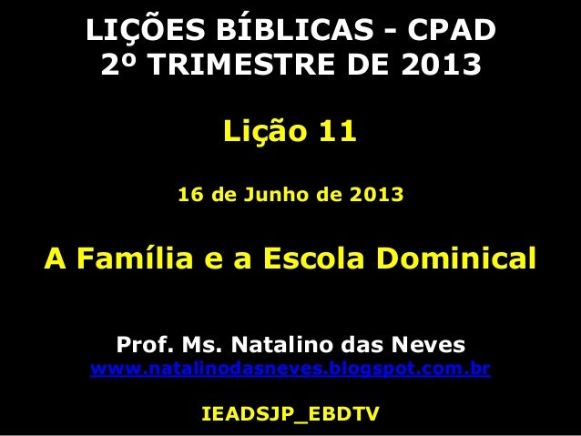 LIÇÕES BÍBLICAS - CPAD2º TRIMESTRE DE 2013Lição 1116 de Junho de 2013A Família e a Escola DominicalProf. Ms. Natalino das ...