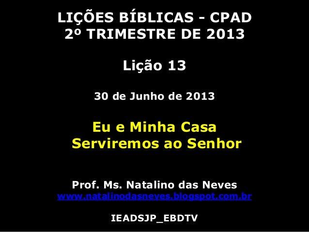LIÇÕES BÍBLICAS - CPAD2º TRIMESTRE DE 2013Lição 1330 de Junho de 2013Eu e Minha CasaServiremos ao SenhorProf. Ms. Natalino...