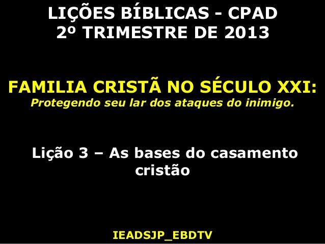 LIÇÕES BÍBLICAS - CPAD     2º TRIMESTRE DE 2013FAMILIA CRISTÃ NO SÉCULO XXI:  Protegendo seu lar dos ataques do inimigo.  ...