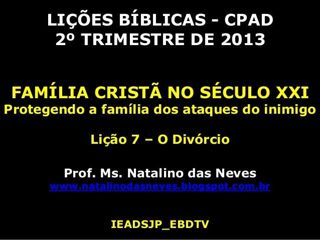 LIÇÕES BÍBLICAS - CPAD2º TRIMESTRE DE 2013FAMÍLIA CRISTÃ NO SÉCULO XXIProtegendo a família dos ataques do inimigoLição 7 –...
