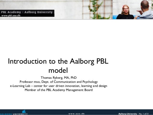 www.pbl.aau.dk    Introduction to the Aalborg PBL                 model                            Thomas Ryberg, MA, PhD ...