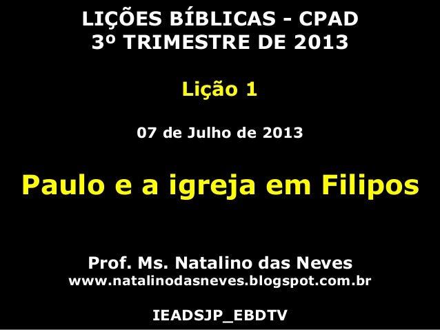 LIÇÕES BÍBLICAS - CPAD 3º TRIMESTRE DE 2013 Lição 1 07 de Julho de 2013 Paulo e a igreja em Filipos Prof. Ms. Natalino das...