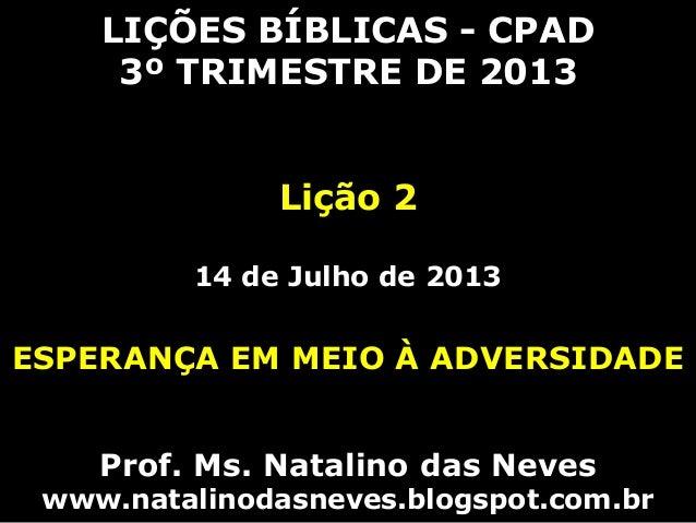 LIÇÕES BÍBLICAS - CPAD 3º TRIMESTRE DE 2013 Lição 2 14 de Julho de 2013 ESPERANÇA EM MEIO À ADVERSIDADE Prof. Ms. Natalino...