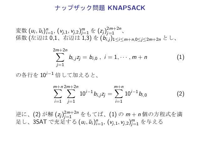 ナップザック問題 KNAPSACK変数 (ui , ¯ui )ni=1, (vj,1, vj,2)mj=1 を (zj )2m+2nj=1 、係数 (左辺は 0,1、右辺は 1,3) を (bi,j )1≤i≤m+n,0≤j≤2m+2n とし、...