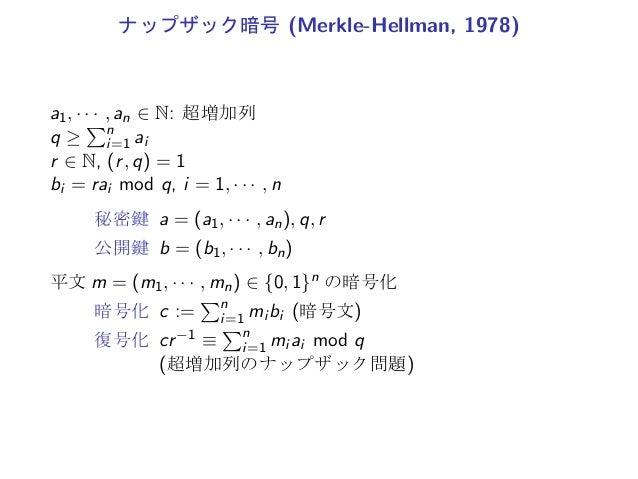 ナップザック暗号 (Merkle-Hellman, 1978)a1, · · · , an ∈ N: 超増加列q ≥∑ni=1 air ∈ N, (r, q) = 1bi = rai mod q, i = 1, · · · , n秘密鍵 a =...