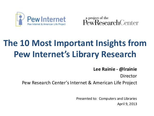 The 10 Most Important Insights from  Pew Internet's Library Research                                     Lee Rainie - @lra...