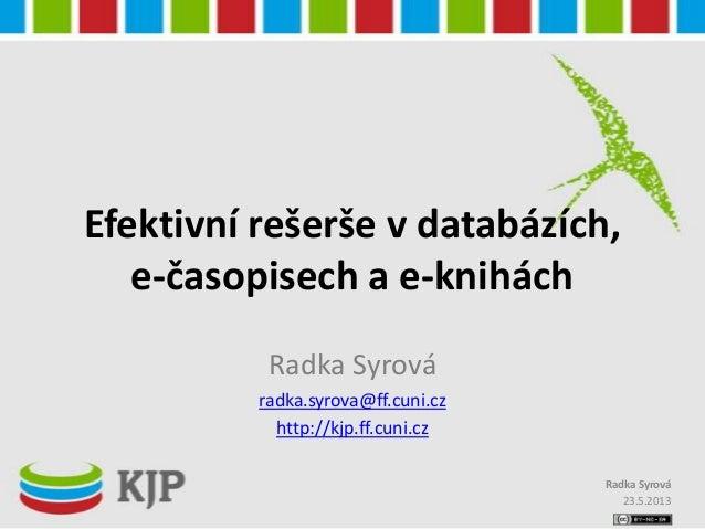 Efektivní rešerše v databázích,e-časopisech a e-kniháchRadka Syrováradka.syrova@ff.cuni.czhttp://kjp.ff.cuni.cz23.5.2013Ra...