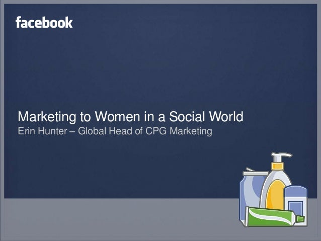Marketing to Women in a Social WorldErin Hunter – Global Head of CPG Marketing