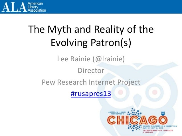 The Myth and Reality of the Evolving Patron(s) Lee Rainie (@lrainie) Director Pew Research Internet Project #rusapres13