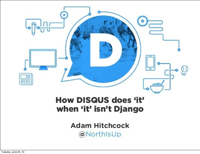 Adam Hitchcock @NorthIsUp How DISQUS does 'it' when 'it' isn't Django Tuesday, June 25, 13