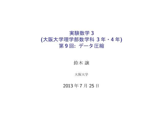 実験数学 3 (大阪大学理学部数学科 3 年・4 年) 第 9 回: データ圧縮 鈴木 譲 大阪大学 2013 年 7 月 25 日