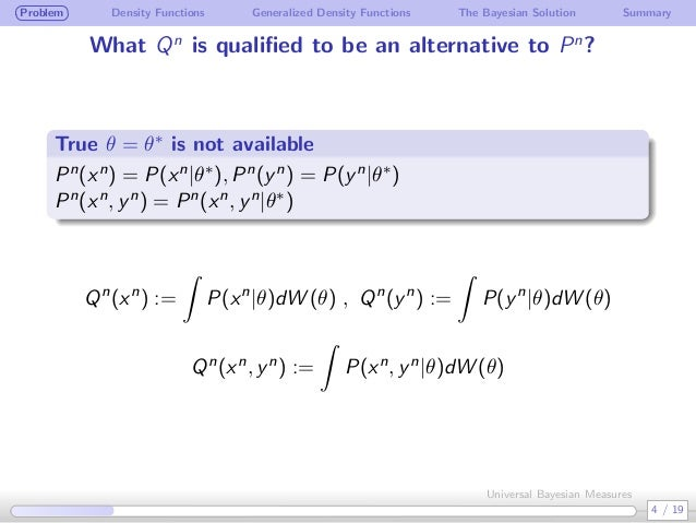 Problem Density Functions Generalized Density Functions The Bayesian Solution Summary What Qn is qualified to be an alterna...