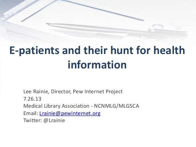 E-patients and their hunt for health information Lee Rainie, Director, Pew Internet Project 7.26.13 Medical Library Associ...