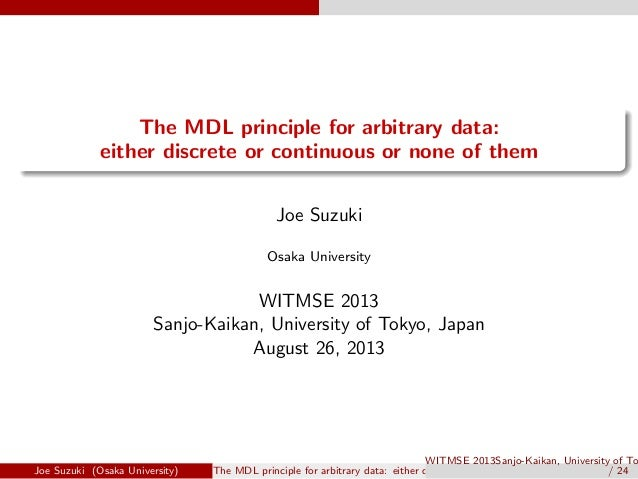 . . The MDL principle for arbitrary data: either discrete or continuous or none of them Joe Suzuki Osaka University WITMSE...