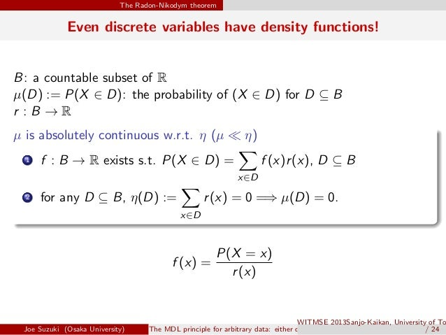 The Radon-Nikodym theorem Even discrete variables have density functions! B: a countable subset of R µ(D) := P(X ∈ D): the...