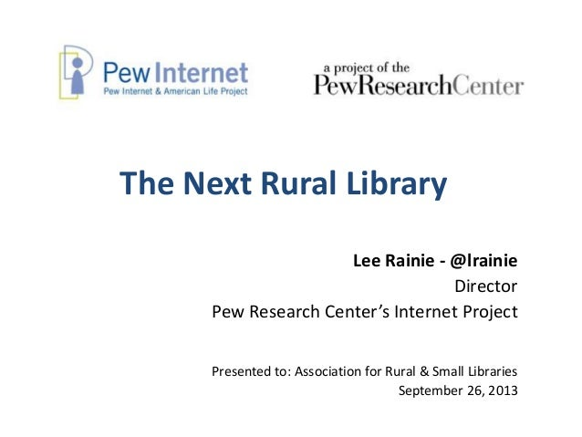 The Next Rural Library Lee Rainie - @lrainie Director Pew Research Center's Internet Project Presented to: Association for...