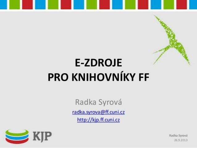 E-ZDROJE PRO KNIHOVNÍKY FF Radka Syrová radka.syrova@ff.cuni.cz http://kjp.ff.cuni.cz 26.9.2013 Radka Syrová