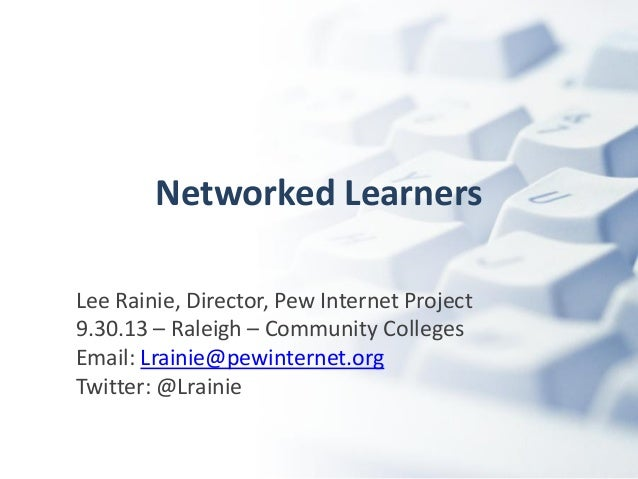 Networked Learners Lee Rainie, Director, Pew Internet Project 9.30.13 – Raleigh – Community Colleges Email: Lrainie@pewint...