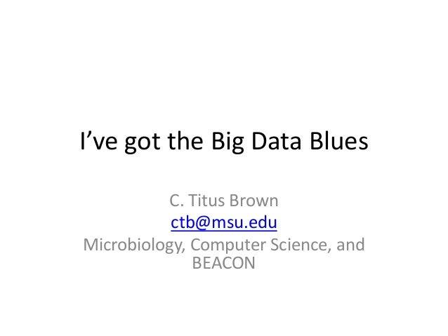 I've got the Big Data Blues C. Titus Brown ctb@msu.edu Microbiology, Computer Science, and BEACON
