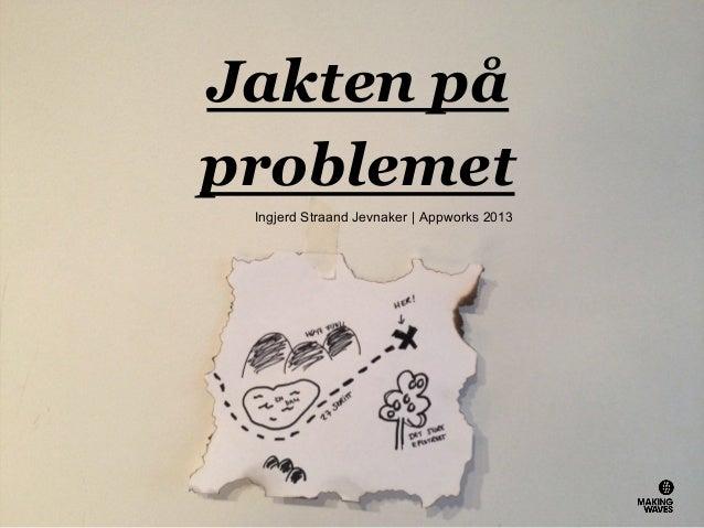 Jakten på problemet Ingjerd Straand Jevnaker   Appworks 2013
