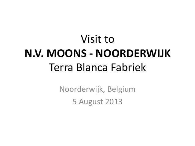Visit to N.V. MOONS - NOORDERWIJK Terra Blanca Fabriek Noorderwijk, Belgium 5 August 2013